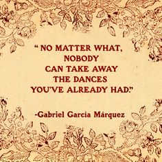 No matter what, nobody can take away the dances you've already had. - Gabriel Garcia Marquez
