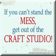If you can't stand the mess, get out of the craft studio!   Party Time Tuesdays Challenge Blog with Your Daily Dose of Inspiration.   Blog: http://partytimetuesdays.blogspot.com/ Facebook: https://www.facebook.com/pages/Party-Time-Tuesdays/130149147050159