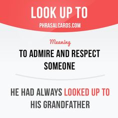 """Look up to"" means ""to ​admire and ​respect someone"". Example: He had always ​looked up to his ​grandfather."