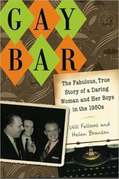 Gay Bar: the Fabulous, True Story of a Daring Woman and Her Boys in the 1950s    by Will Fellows and Helen P. Branson    Vivacious, unconventional, candid, and straight, Helen Branson operated a gay bar in Los Angeles in the 1950s—America's most anti-gay decade. In 1957 she published her extraordinary memoir Gay Bar, the first book by a heterosexual to depict the lives of homosexuals with admiration, respect, and love.