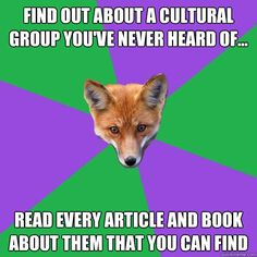 Find out about a cultural group you've never heard of... Read every article and book about them that you can find