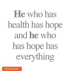 He who has health has hope and he who has hope has everything