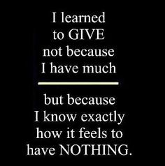 I learned to give not because I have much, but because I know exactly how it feels to have nothing.