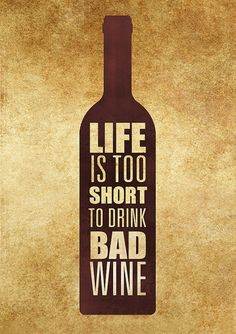 Life moto: Life's too short to drink bad wine