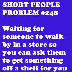 This happened to me and my mother just last week! The stores shouldn't put stuff so far back and up so high. It's discriminatory toward us short folks, hahaha. Short People Problems, Short Girl Problems, Short People Humor, Look At You, Just For You, Me Quotes, Funny Quotes, Short Person, Thing 1