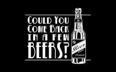 Could you come back in a few beers?...Order this shirt here: http://su.pr/1gvXGT