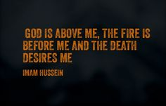 God is above me, the fire is before me and the death desires me - Hussein Ibn Ali