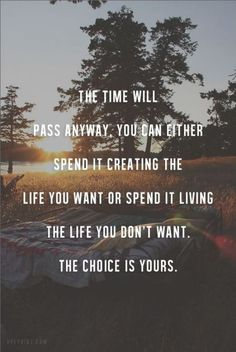 Time will pass anyway, you can spend it creating the life you want or spend it living the life you don't want. The choise is yours.