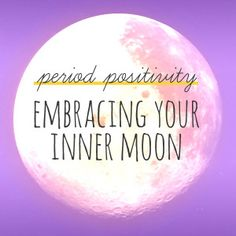 "Period Positivity: Embracing your inner moon ""During menstruation, we are more creative, receptive and intuitive. Lunar energy is flowing through us, and we are more internally aware of ourselves and our lives."""