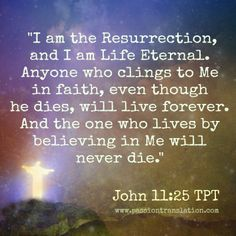 "John 11:25 Jesus said .: ""I am the resurrection and the life. The one who exercises faith in me, even though he dies, will come to life; 26 and everyone who is living and exercises faith in me will never die at all"