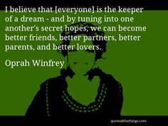 Oprah Winfrey - quote -- I believe that [everyone] is the keeper of a dream - and by tuning into one another's secret hopes, we can become better friends, better partners, better parents, and better lovers. #quote #quotation #aphorism
