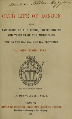 Club life of London : with anecdotes of the clubs, coffee-houses and taverns of the metropolis during the 17th, 18th and 19th centuries  by Timbs, John, 1801-1875; Timbs, John, 1801-1875. Clubs and club life in London    Published 1866  Topics Clubs, Hotels, traverns, etc, Bars (Drinking establishments), Literary landmarks