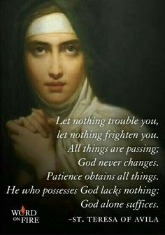 """""""Let nothing trouble you, let nothing frighten you. All things are passing; Patience obtains all things. He who possesses God lacks nothing. God alone suffices."""" -Teresa of Avila~~Spanish Mystic, Catholic Saint, Carmelite Nun Catholic Quotes, Religious Quotes, Catholic Beliefs, Religious Pictures, Strength In Spanish, St Theresa Of Avila, Ste Therese, Mother Teresa Quotes, Religion"""
