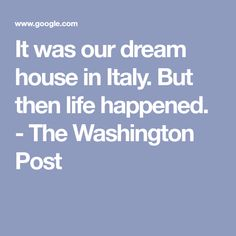 It was our dream house in Italy. But then life happened. - The Washington Post Life Happens, Shit Happens, Italian Home, The Washington Post, This Is Us, Perspective, Italy, House, Italia