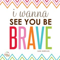 """I wanna see you be brave..."" -Sara Bareilles #ecquotes"