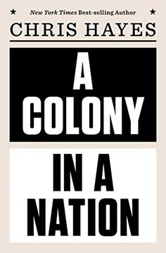 "A Colony in a Nation :::: Chris Hayes  // James Forman Jr.'s ""Locking Up Our Own"" and Chris Hayes's ""A Colony in a Nation"" compel readers to wrestle with very tough questions about racism, inequality and punishment.   https://www.amazon.com/dp/0393254224/"