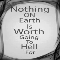 Nothing on earth is worth going to hell for.