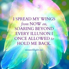 I spread my wings from now on, soaring beyond every illusion I once allowed to hold me back