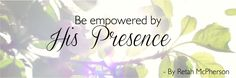 Be empowered by His Presence – become His dwelling place!