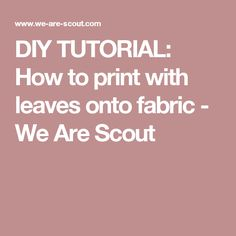 DIY TUTORIAL: How to print with leaves onto fabric - We Are Scout