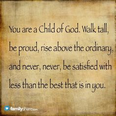 YOU ARE A CHILD OF GOD. WALK TALL,
