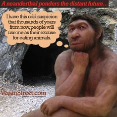 Most prehistoric humans and hominids probably ate meat. For some reason, this is frequently cited as the reason people are supposed to eat animals today. Of course, our prehistoric ancestors didn't have the kind of constant access to all the abundant plant foods that we have today, or things might have turned out differently.  http://veganstreet.com/dailymeme-1-18-17.html