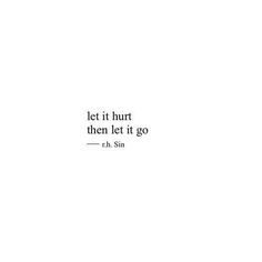 Let it hurt Then let it go.