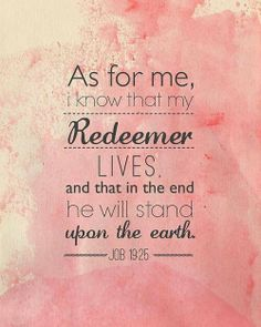"Job 19:25 ""AS FOR ME, I KNOW THAT MY REDEEMER LIVES, AND AT THE LAST HE WILL TAKE HIS STAND ON THE EARTH"""