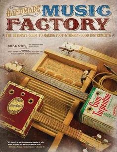 Handmade Music Factory: The Ultimate Guide to Making Foot-Stompin'-Good Instruments