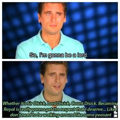Scott Disick is ridiculous, but that's Ok with me...lolz