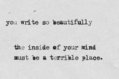 You write so beautifully... the inside of your mind must be a terrible place. | http://andreiasfm.tumblr.com/