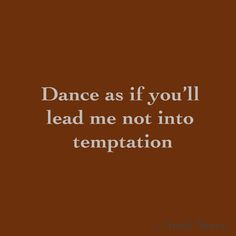 Dance as if you'll lead me not into  temptation