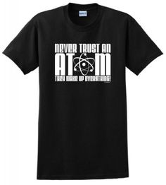 Never Trust an Atom They Make Up Everything T-Shirt Small Black ThisWear,http://www.amazon.com/dp/B00B8Y8LJE/ref=cm_sw_r_pi_dp_yraDtb1X142GHPMF