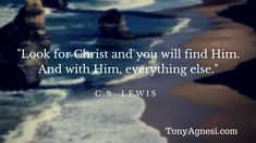 """Look for Christ and you will find Him.  And with Him, everything else."" --C.S. Lewis"