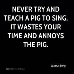 Never try and teach a pig to sing. Description from quotehd.com. I searched for this on bing.com/images