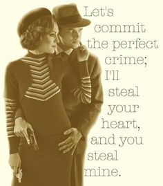 We committed the perfect crime; I stole his heart, and he stole mine.