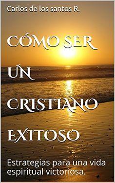 CÓMO SER UN CRISTIANO EXITOSO: Estrategias para una vida espiritual victoriosa. de Carlos de los santos R. https://www.amazon.com.mx/dp/B00XYR9A6G/ref=cm_sw_r_pi_dp_DpC9wbCF200WD
