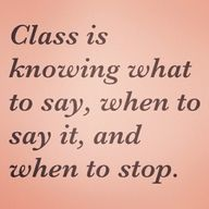 Class is knowing what to say, when to say it, and when to stop