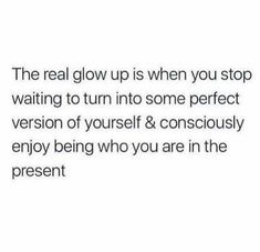 The real glow up is when you stop waiting to turn into some perfect version of yourself and consciously enjoy being who you are in the present. Self Love Quotes, Mood Quotes, True Quotes, Quotes To Live By, Positive Quotes, Motivational Quotes, Inspirational Quotes, Qoutes, Pretty Words