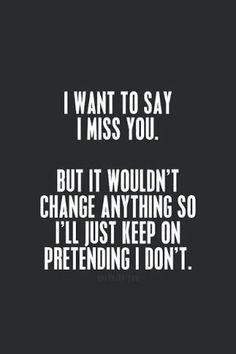 """She wants to say """"I miss you"""". But it wouldn't change anything. So she'll just keep trying to forget you."""