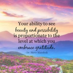 """""""Your ability to see beauty and possibility is proportionate to the level at which you embrace gratitude."""" - Steve Maraboli #quote"""