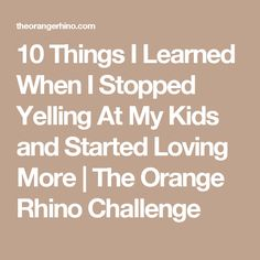 10 Things I Learned When I Stopped Yelling At My Kids and Started Loving More | The Orange Rhino Challenge