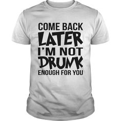 Come Back Later I'm Not Drunk Enough For You Tee shirt