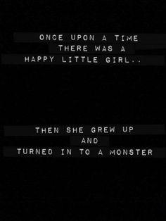Era uma vez uma garota feliz... Então ela cresceu e se transformou em um monstro.