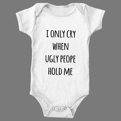 I Only cry when ugly people hold me – Shirtoopia #baby #onesie #one-piece