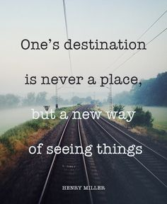 One's destination is never a place, but a new way of seeing things -- Henry Miller