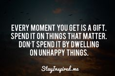Every moment you get is a gift.  Spend it on things that matter.  Don't spend it by dwelling on unhappy things.