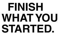 Finish what you started..