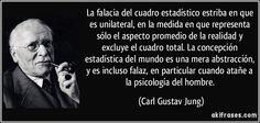La falacia del cuadro estadístico estriba en que es unilateral, en la medida en que representa sólo el aspecto promedio de la realidad y excluye el cuadro total. La concepción estadística del mundo es una mera abstracción, y es incluso falaz, en particular cuando atañe a la psicología del hombre. (Carl Gustav Jung)