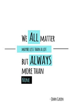 """We all matter, maybe less than a lot, but always more than none."" - John Green"